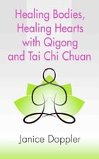Healing Bodies, Healing Hearts with Qigong and Tai Chi Chuan by Janice Doppler