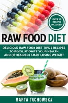 Raw Food Diet: Delicious Raw Food Diet Tips & recipes to Revolutionize Your health and (if desired) Start Losing Weight: Weight Loss, Clean Eating, Al by Marta Tuchowska
