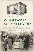 Woodward & Lothrop: A Store Worthy of the Nation's Capital by Michael J. Lisicky