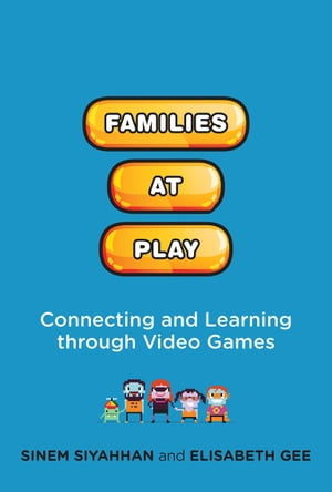 Families at Play: Connecting and Learning through Video Games by Sinem Siyahhan