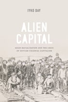 Alien Capital: Asian Racialization and the Logic of Settler Colonial Capitalism by Iyko Day