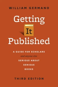 Getting It Published: A Guide for Scholars and Anyone Else Serious about Serious Books, Third…