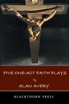 Five One-Act Faith Plays by Alan Avery