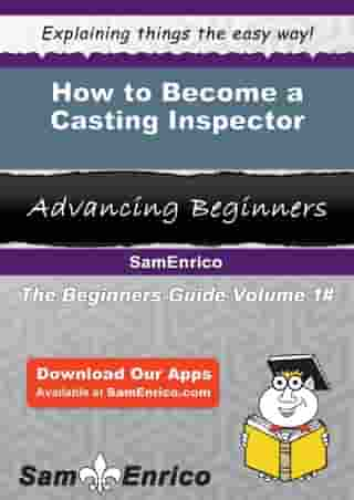 How to Become a Casting Inspector: How to Become a Casting Inspector by Britta Donald