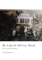 We Like It All Very Much: Five Years in Kenya by G.M. Spencer
