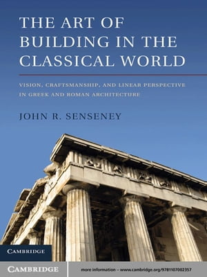 The Art of Building in the Classical World Vision,  Craftsmanship,  and Linear Perspective in Greek and Roman Architecture