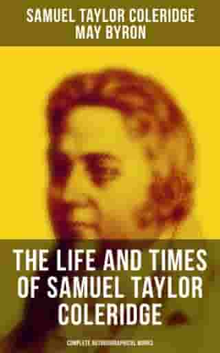 The Life and Times of Samuel Taylor Coleridge: Complete Autobiographical Works: Memoirs, Complete Letters, Literary Introspection, Thoughts, Notes, Biographies & Studies