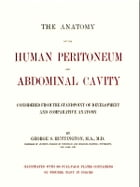 The Anatomy of the Human Peritoneum and Abdominal Cavity: Considered from the Standpoint of Development and Comparative Anatomy by George. S. Huntington