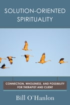 Solution-Oriented Spirituality: Connection, Wholeness, and Possibility for Therapist and Client