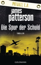 Die Spur der Schuld - Private L.A.: Thriller by James Patterson