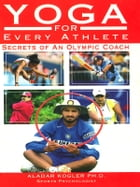 Yoga For Every Athlete: Secrets of an Olympic Coach by Aladar Kogler