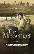 The Messenger: The World War 1 diary of a wireless operator compiled and edited by Russell Early by Oswald Early
