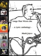 Songs That Wrote Me: A Lyric Anthology by Mark Joyce