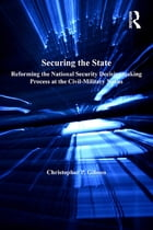 Securing the State: Reforming the National Security Decisionmaking Process at the Civil-Military…