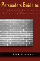 The Persuaders Guide To Eliminating Resistance And Getting Compliance by Jack N. Raven