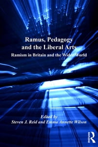 Ramus, Pedagogy and the Liberal Arts: Ramism in Britain and the Wider World