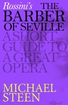 Rossini's The Barber of Seville: A Short Guide to a Great Opera by Michael Steen
