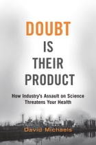 Doubt is Their Product: How Industry's Assault on Science Threatens Your Health: How Industry's Assault on Science Threatens Your Health by David Michaels