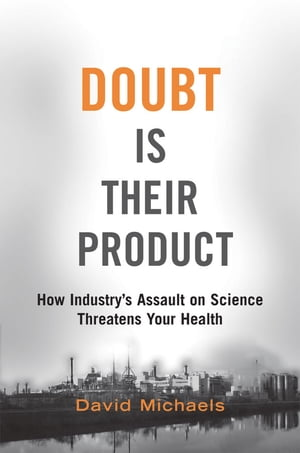 Doubt is Their Product: How Industry's Assault on Science Threatens Your Health How Industry's Assault on Science Threatens Your Health
