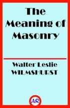 The Meaning of Masonry by Walter Leslie WILMSHURST