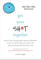 Get Your Sh*t Together: How to Stop Worrying About What You Should Do So You Can Finish What You Need to Do and Start Doing  by Sarah Knight