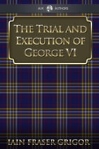 The Trial and Execution of George VI by Iain Fraser Grigor