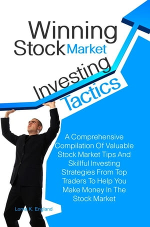 Winning Stock Market Investing Tactics A Comprehensive Compilation Of Valuable Stock Market Tips And Skillful Investing Strategies From Top Traders To