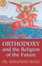 Orthodoxy and the Religion of the Future by Fr. Seraphim Rose
