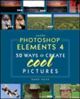 Adobe Photoshop Elements 4: 50 Ways to Create Cool Pictures by Dave Huss