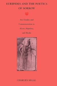 Euripides and the Poetics of Sorrow: Art, Gender, and Commemoration in Alcestis, Hippolytus, and…