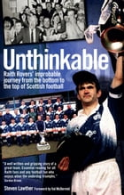 Unthinkable: Raith Rovers' improbable journey from the bottom to the top of Scottish football by Steven Lawther
