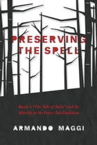 "Preserving the Spell: Basile's ""The Tale of Tales"" and Its Afterlife in the Fairy-Tale Tradition by Armando Maggi"