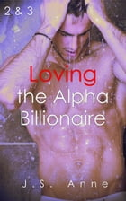 Loving the Alpha Billionaire 2 & 3 by J.S. Anne