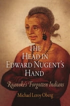 The Head in Edward Nugent's Hand: Roanoke's Forgotten Indians by Michael Leroy Oberg