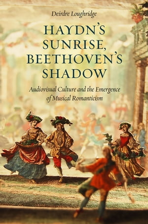 Haydn?s Sunrise,  Beethoven?s Shadow Audiovisual Culture and the Emergence of Musical Romanticism