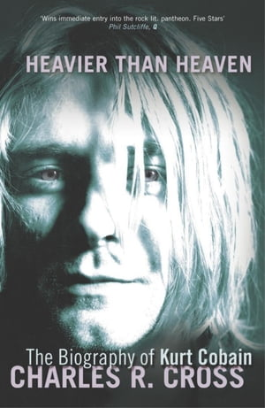 Heavier Than Heaven The Biography of Kurt Cobain