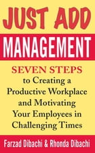 Just Add Management: Seven Steps to Creating a Productive Workplace and Motivating Your Employees In Challenging Times: Seven Steps to Creating a Prod by Farzad Dibachi