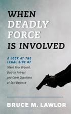 When Deadly Force is Involved: A Look at the Legal Side of Stand Your Ground, Duty to Retreat, and Other Questions of Self-Defense by Bruce M. Lawlor