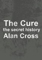 The Cure: the secret history by Alan Cross