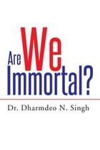 Are We Immortal? by Dr. Dharmdeo N. Singh