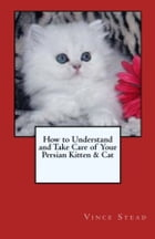 How to Understand and Take Care of Your Persian Kitten & Cat by Vince Stead