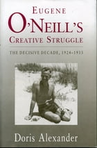 Eugene O'Neill's Creative Struggle: The Decisive Decade, 1924–1933