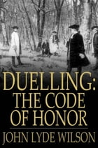 Duelling: The Code of Honor: Or, Rules for the Government of Principals and Seconds in Duelling by John Lyde Wilson