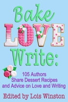Bake, Love, Write:: 105 Authors Share Dessert Recipes and Advice on Love and Writing by Lois Winston