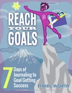 Reach Your Goals: 7 Days of Journaling to Goal Getting Success by Mari L. McCarthy