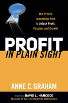 Profit in Plain Sight: The Proven Leadership Path to Unlock Profit, Passion, and Growth by Anne C. Graham