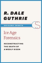 Ice Age Forensics: Reconstructing the Death of a Wooly Bison by Dale Guthrie