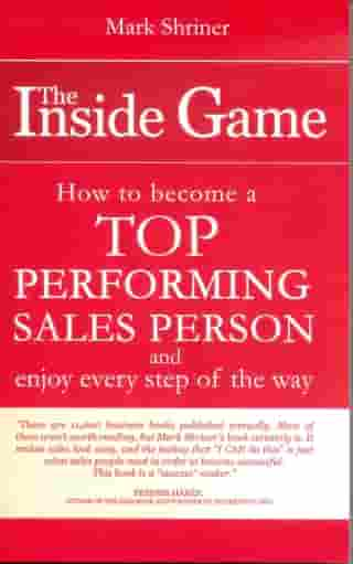 The Inside Game; How to Become a Top Performing Sales Person and Enjoy Every Step of the Way by Mark Shriner