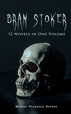 BRAM STOKER: 12 Novels in One Volume (Horror Classics Series): Dracula, The Mystery of the Sea, The Jewel of Seven Stars, The Snake's Pass, The Lady o by Bram Stoker