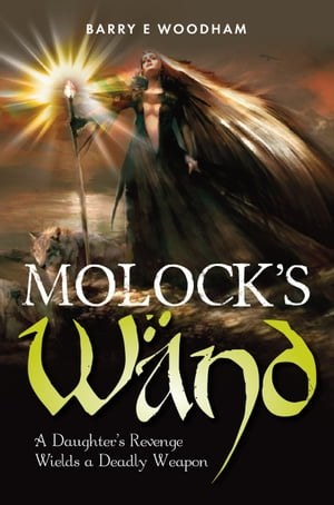Molocks Wand: A Daughter's revenge wields a deadly weapon by Barry E. Woodham